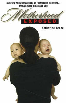 Motherhood Exposed: Surviving Myth Conceptions of Postmodern Parenting... Through Good Times and Bad by Katherine Grace