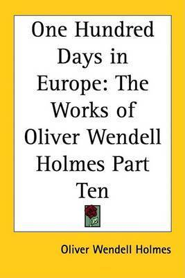 One Hundred Days in Europe: The Works of Oliver Wendell Holmes Part Ten by Oliver Wendell Holmes