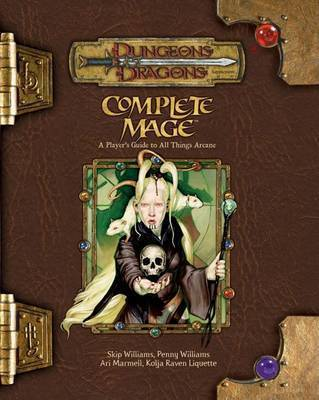 Complete Mage: A Player's Guide to All Things Arcane by Skip Williams