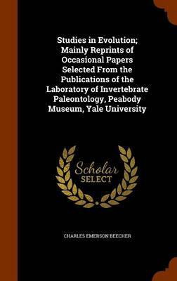 Studies in Evolution; Mainly Reprints of Occasional Papers Selected from the Publications of the Laboratory of Invertebrate Paleontology, Peabody Museum, Yale University by Charles Emerson Beecher