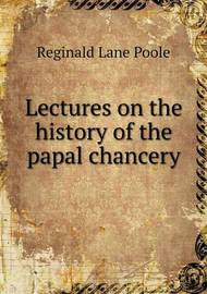 Lectures on the History of the Papal Chancery by Reginald Lane Poole