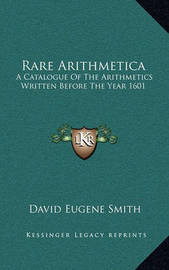 Rare Arithmetica: A Catalogue of the Arithmetics Written Before the Year 1601 by David Eugene Smith