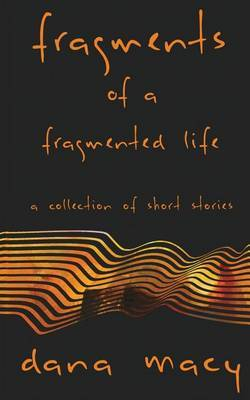 Fragments of a Fragmented Life by Dana Macy