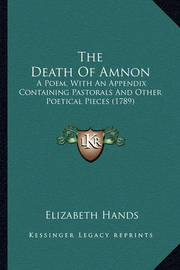 The Death of Amnon the Death of Amnon: A Poem, with an Appendix Containing Pastorals and Other Poeta Poem, with an Appendix Containing Pastorals and Other Poetical Pieces (1789) Ical Pieces (1789) by Elizabeth Hands