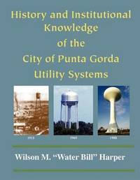 The History and Knowledge of the Punta Gorda Utility Systems by Wilson M Harper
