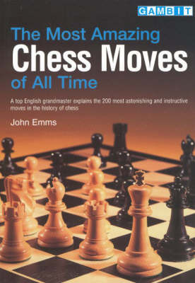 The Most Amazing Chess Moves of All Time: A Top English Grandmaster Explains the 200 Most Astonishing and Instructive Moves in the History of Chess by John Emms image