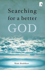 Searching for a Better God by Wade Bradshaw