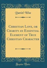 Christian Love, or Charity an Essential Element of True Christian Character (Classic Reprint) by Daniel Wise image