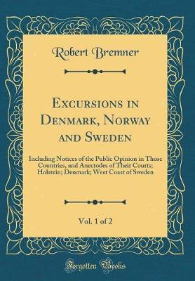 Excursions in Denmark, Norway and Sweden, Vol. 1 of 2 by Robert Bremner