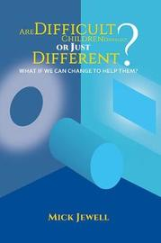 Are Difficult Children Difficult, or Just Different? What if We Can Change to Help Them? by Mick Jewell