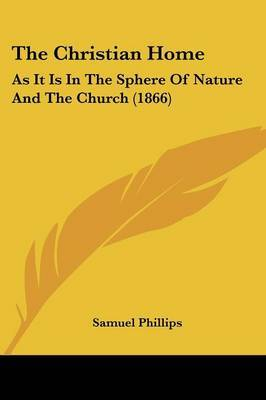The Christian Home: As It Is In The Sphere Of Nature And The Church (1866) by Samuel Phillips image