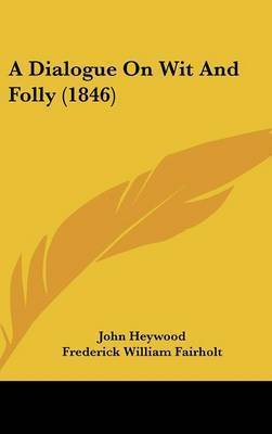 A Dialogue on Wit and Folly (1846) by Professor John Heywood