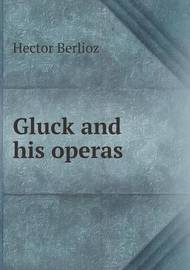 Gluck and His Operas by See E Csicsery-Ronay Hector Berlioz