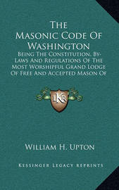 The Masonic Code of Washington: Being the Constitution, By-Laws and Regulations of the Most Worshipful Grand Lodge of Free and Accepted Mason of Washington
