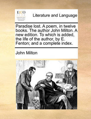 Paradise Lost. a Poem, in Twelve Books. the Author John Milton. a New Edition. to Which Is Added, the Life of the Author, by E. Fenton; And a Complete Index by John Milton