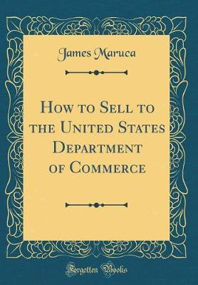 How to Sell to the United States Department of Commerce (Classic Reprint) by James Maruca