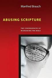 Abusing Scripture: The Consequences of Misreading the Bible by Manfred T Brauch