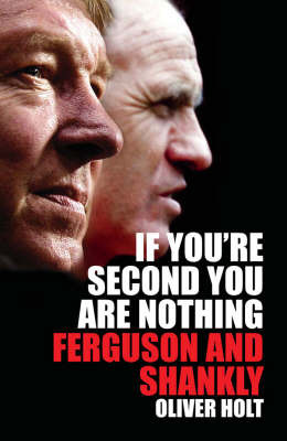 If You're Second You are Nothing: Ferguson and Shankly by Oliver Holt