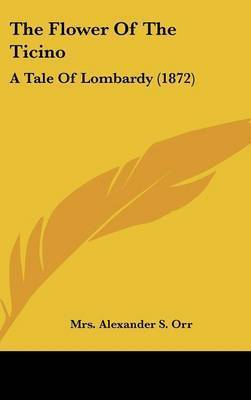 The Flower Of The Ticino: A Tale Of Lombardy (1872) by Mrs Alexander S Orr