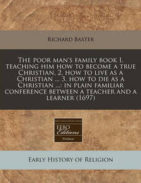 The Poor Man's Family Book I. Teaching Him How to Become a True Christian, 2. How to Live as a Christian ... 3. How to Die as a Christian ... by Richard Baxter