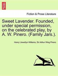 Sweet Lavender. Founded, Under Special Permission, on the Celebrated Play, by A. W. Pinero. (Family Jars.). by Henry Llewellyn Williams