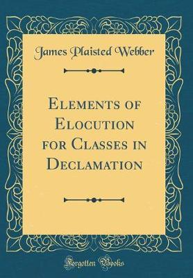 Elements of Elocution for Classes in Declamation (Classic Reprint) by James Plaisted Webber