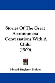 Stories of the Great Astronomers: Conversations with a Child (1900) by Edward Singleton Holden