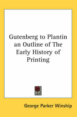 Gutenberg to Plantin an Outline of The Early History of Printing by George Parker Winship