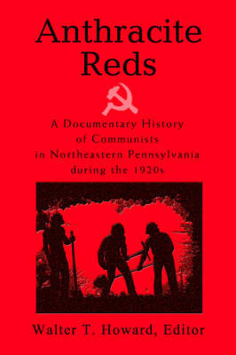 Anthracite Reds: A Documentary History of Communists in Northeastern Pennsylvania During the 1920s by Walter T Howard