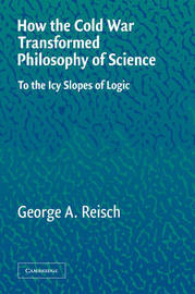 How the Cold War Transformed Philosophy of Science by George A. Reisch