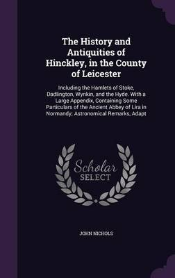 The History and Antiquities of Hinckley, in the County of Leicester by John Nichols