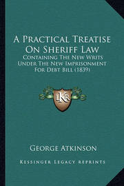 A Practical Treatise on Sheriff Law: Containing the New Writs Under the New Imprisonment for Debt Bill (1839) by George Atkinson