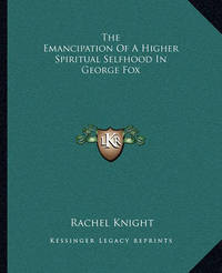 The Emancipation of a Higher Spiritual Selfhood in George Fox by Rachel Knight