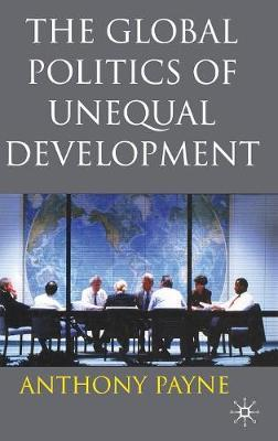 The Global Politics of Unequal Development by Anthony Payne
