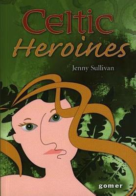 Celtic Heroines by Jenny Sullivan