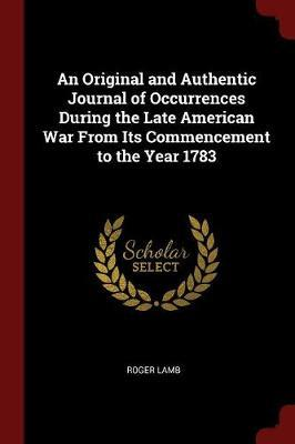 An Original and Authentic Journal of Occurrences During the Late American War from Its Commencement to the Year 1783 by Roger Lamb image