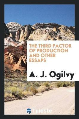 The Third Factor of Production and Other Essaps by A J Ogilvy