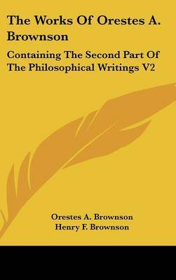 The Works Of Orestes A. Brownson: Containing The Second Part Of The Philosophical Writings V2 by Orestes A. Brownson image