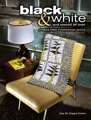 Black and White and Pieced All Over: Stress-Free Foundation Quilts by Kay M. Capps Cross