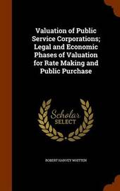 Valuation of Public Service Corporations; Legal and Economic Phases of Valuation for Rate Making and Public Purchase by Robert Harvey Whitten image