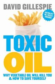 Toxic Oil: Why Vegetable Oil Will Kill You and How to Save Yourself by David Gillespie