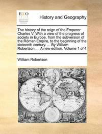 The History of the Reign of the Emperor Charles V. with a View of the Progress of Society in Europe, from the Subversion of the Roman Empire to the Beginning of the Sixteenth Century. ... by William Robertson, ... a New Edition. .. Volume 1 of 4 by William Robertson