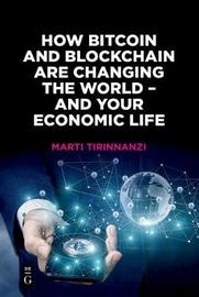 How Bitcoin and Blockchain Are Changing the World - and Your Economic Life by Marti Tirinnanzi