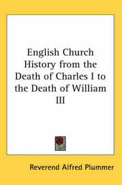 English Church History from the Death of Charles I to the Death of William III by Reverend Alfred Plummer image