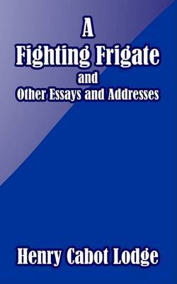 A Fighting Frigate and Other Essays and Addresses by Henry Cabot Lodge image