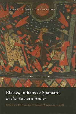 Blacks, Indians, and Spaniards in the Eastern Andes: Reclaiming the Forgotten in Colonial Mizque, 1550-1782 by Lolita Gutierrez Brockington