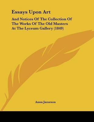 Essays Upon Art: And Notices of the Collection of the Works of the Old Masters at the Lyceum Gallery (1849) by Anna Jameson