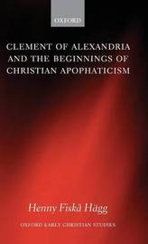 Clement of Alexandria and the Beginnings of Christian Apophaticism by Henny Fiska Hagg image