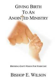 Giving Birth To An Anointed Ministry by Edward Wilson