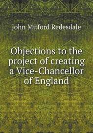 Objections to the Project of Creating a Vice-Chancellor of England by John Mitford Redesdale